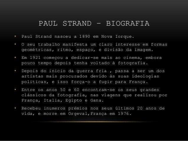 PAUL STRAND – BIOGRAFIA • Paul Strand nasceu a 1890 em Nova Iorque. • O seu trabalho manifesta um claro interesse em forma...