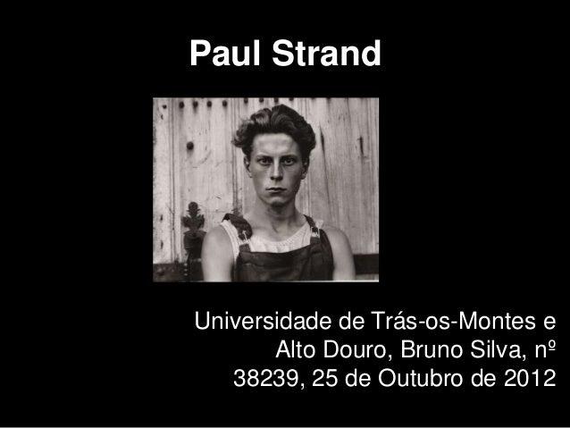 Paul StrandUniversidade de Trás-os-Montes e       Alto Douro, Bruno Silva, nº   38239, 25 de Outubro de 2012