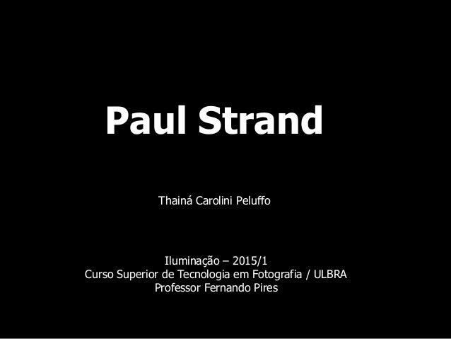 Paul Strand Thainá Carolini Peluffo Iluminação – 2015/1 Curso Superior de Tecnologia em Fotografia / ULBRA Professor Ferna...