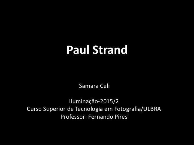 Paul Strand Samara Celi Iluminação-2015/2 Curso Superior de Tecnologia em Fotografia/ULBRA Professor: Fernando Pires
