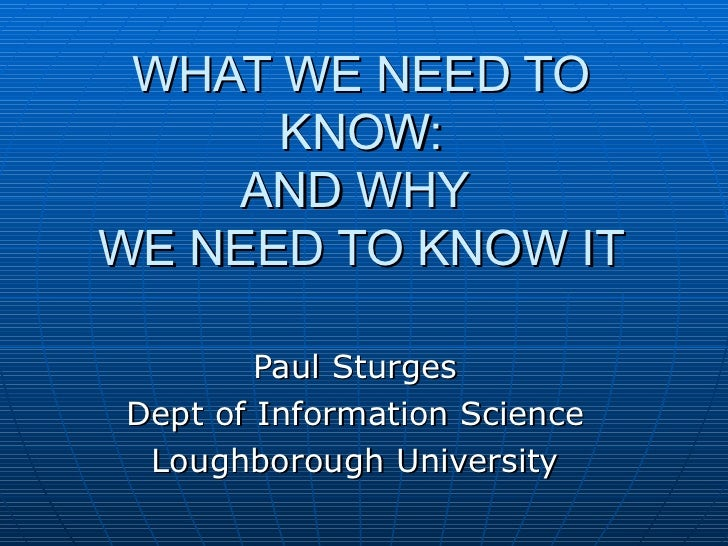WHAT WE NEED TO KNOW: AND WHY  WE NEED TO KNOW IT Paul Sturges Dept of Information Science Loughborough University