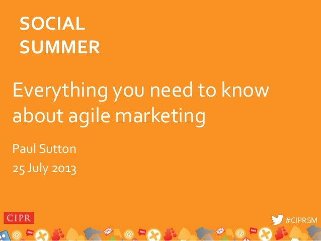 #CIPRSM#CIPRSM Everything you need to know about agile marketing Paul Sutton 25 July 2013 SOCIAL SUMMER