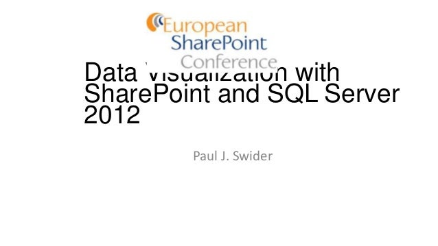 Data Visualization with SharePoint and SQL Server 2012 Paul J. Swider