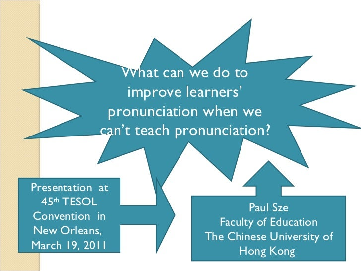 What can we do to improve learners' pronunciation when we can't teach pronunciation?  Paul Sze Faculty of Education The Ch...
