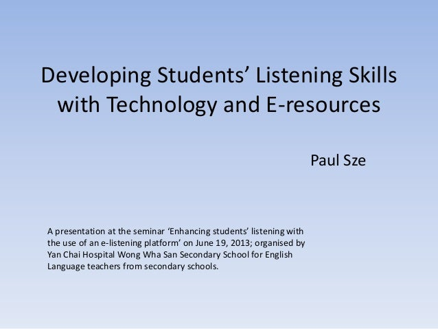 Developing Students' Listening Skillswith Technology and E-resourcesPaul SzeA presentation at the seminar 'Enhancing stude...
