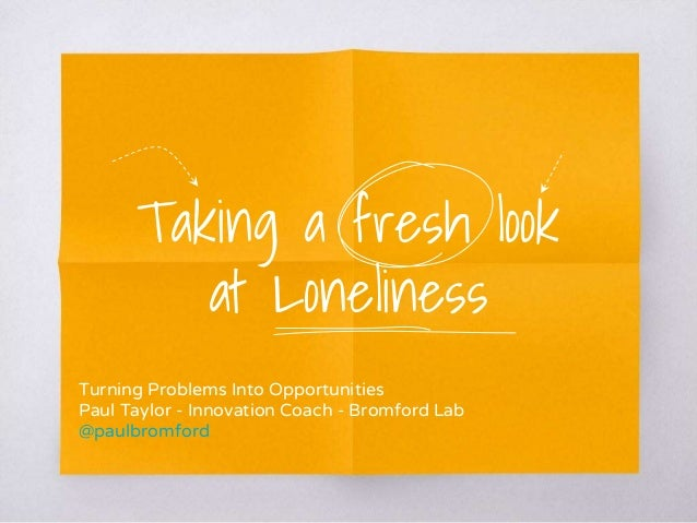 Taking a fresh look at Loneliness Turning Problems Into Opportunities Paul Taylor - Innovation Coach - Bromford Lab @paulb...