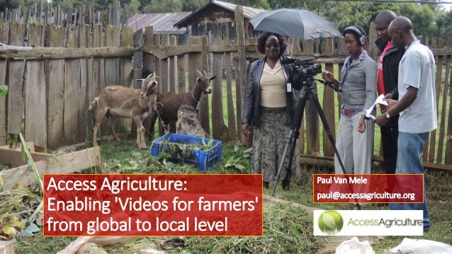 Access Agriculture: Enabling 'Videos for farmers' from global to local level  Paul Van Mele paul@accessagriculture.org