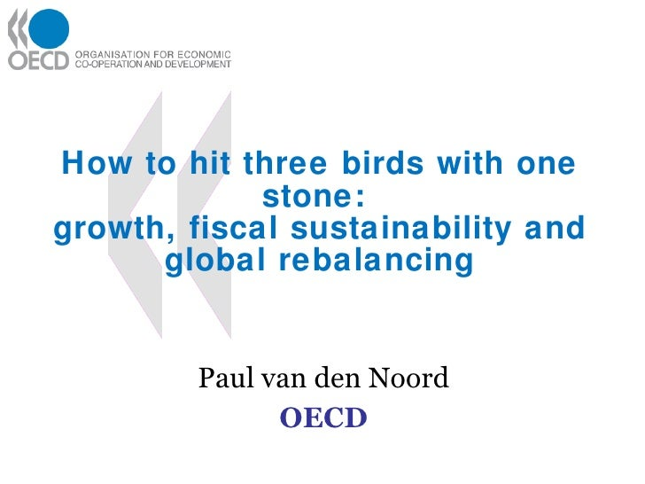 How to hit three birds with one stone:  growth, fiscal sustainability and global rebalancing Paul van den Noord OECD