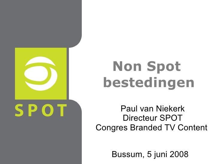 Non Spot  bestedingen Bussum, 5 juni 2008 Paul van Niekerk Directeur SPOT Congres Branded TV Content