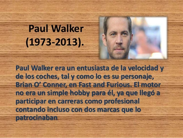 Paul Walker (1973-2013). Paul Walker era un entusiasta de la velocidad y de los coches, tal y como lo es su personaje, Bri...