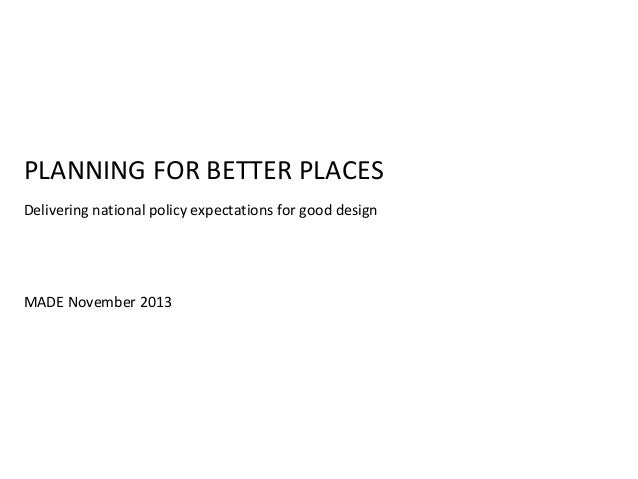 PLANNING FOR BETTER PLACES Delivering national policy expectations for good design  MADE November 2013