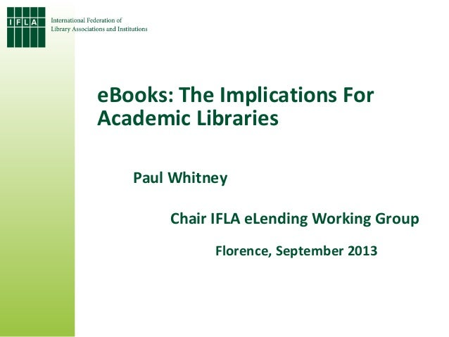eBooks: The Implications For Academic Libraries Paul Whitney Chair IFLA eLending Working Group Florence, September 2013