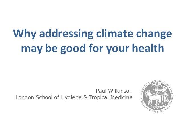 Whyaddressingclimatechange maybegoodforyourhealth                              Paul WilkinsonLondon School of Hyg...