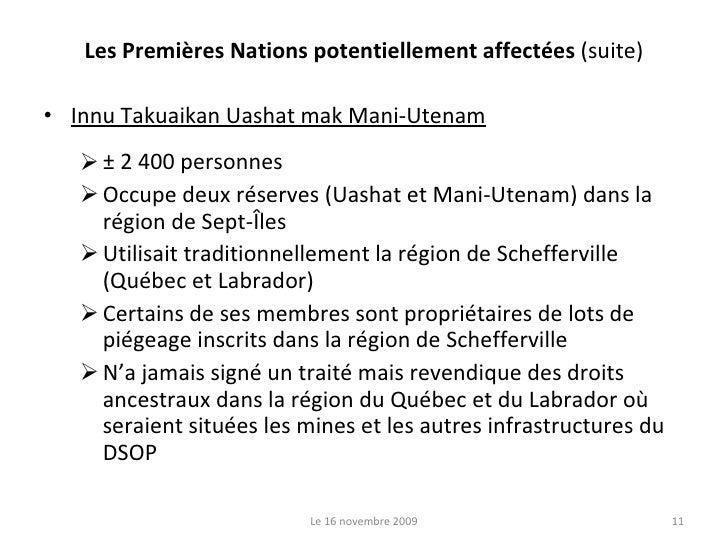 Les Premières Nations potentiellement affectées  (suite) <ul><li>Innu Takuaikan Uashat mak Mani-Utenam </li></ul><ul><ul><...
