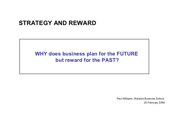 WHY does business plan for the FUTURE  but reward for the PAST? Paul Williams, Warwick Business School   25 February 2008 ...