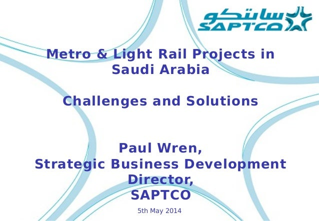 Metro & Light Rail Projects in Saudi Arabia Challenges and Solutions Paul Wren, Strategic Business Development Director, S...