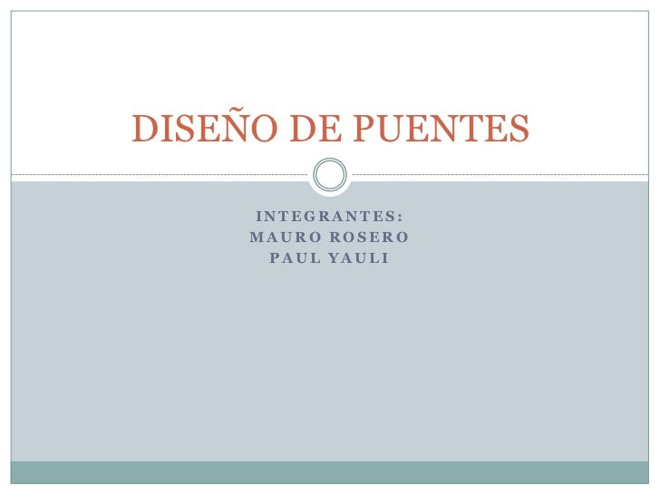 DISEÑO DE PUENTES     INTEGRANTES:     MAURO ROSERO      PAUL YAULI