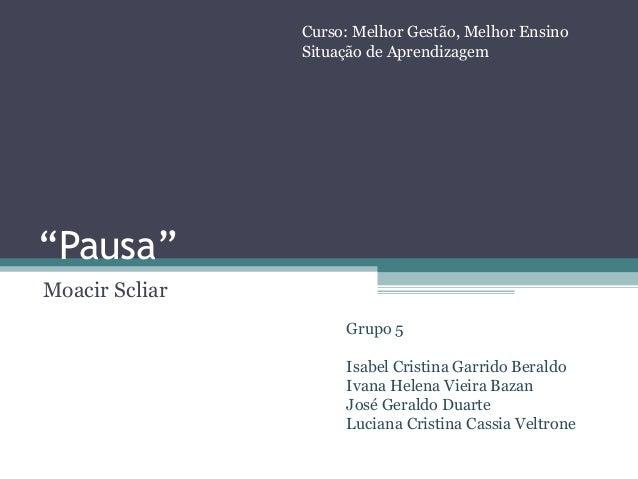 """""""Pausa""""Moacir ScliarCurso: Melhor Gestão, Melhor EnsinoSituação de AprendizagemGrupo 5Isabel Cristina Garrido BeraldoIvana..."""