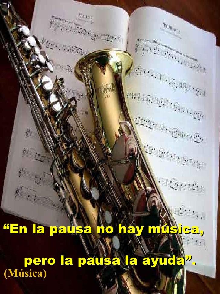""""""" En la pausa no hay música,  pero la pausa la ayuda"""". (Música)"""