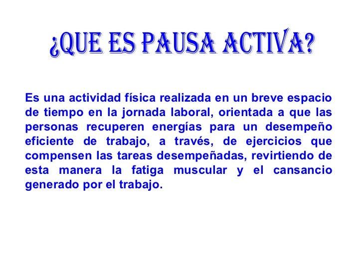 ¿QUE ES PAUSA ACTIVA? Es una actividad física realizada en un breve espacio de tiempo en la jornada laboral, orientada a q...