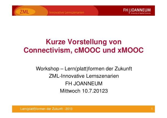 1Lern(plattf)formen der Zukunft - 2013 Kurze Vorstellung von Connectivism, cMOOC und xMOOC Workshop – Lern(platt)formen de...