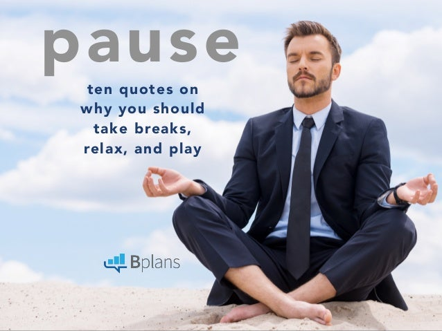 pause  ten quotes on  why you should  take breaks,  relax, and play