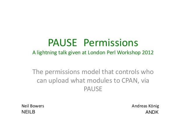 PAUSE::Permissions     A lightning talk given at London Perl Workshop 2012     The permissions model that controls who    ...