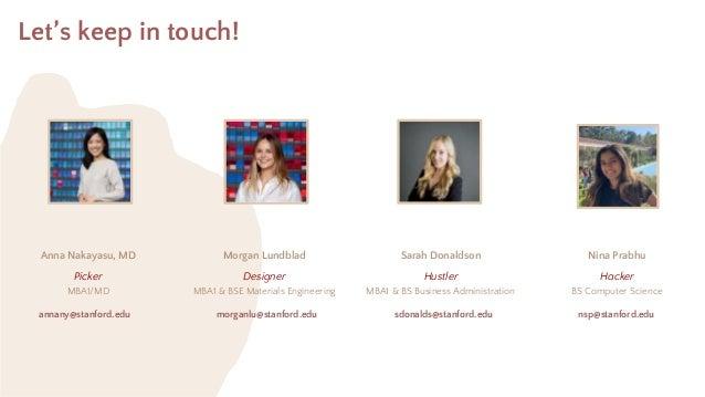Let's keep in touch! Anna Nakayasu, MD Morgan Lundblad Sarah Donaldson Nina Prabhu Picker MBA1/MD Designer MBA1 & BSE Mate...