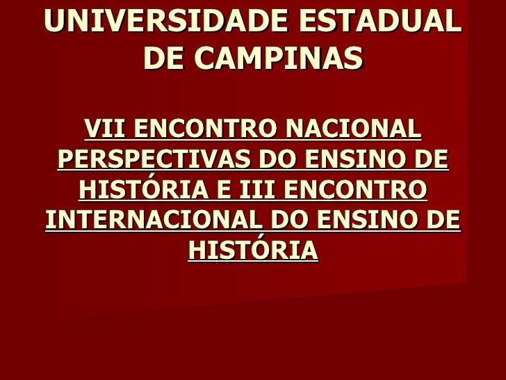 UNIVERSIDADE ESTADUAL     DE CAMPINAS   VII ENCONTRO NACIONAL PERSPECTIVAS DO ENSINO DE  HISTÓRIA E III ENCONTROINTERNACIO...
