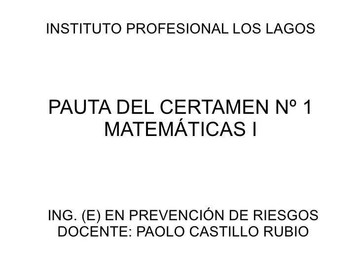 PAUTA DEL CERTAMEN Nº 1 MATEMÁTICAS I <ul><ul><li>ING. (E) EN PREVENCIÓN DE RIESGOS </li></ul></ul><ul><ul><li>DOCENTE: PA...