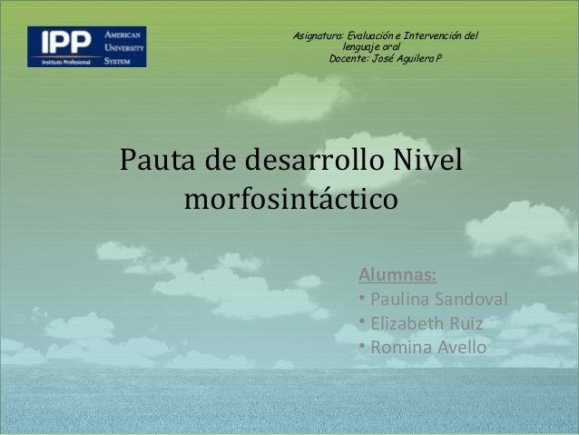 Pauta de desarrollo Nivel morfosintáctico Asignatura: Evaluación e Intervención del lenguaje oral Docente: José Aguilera P...
