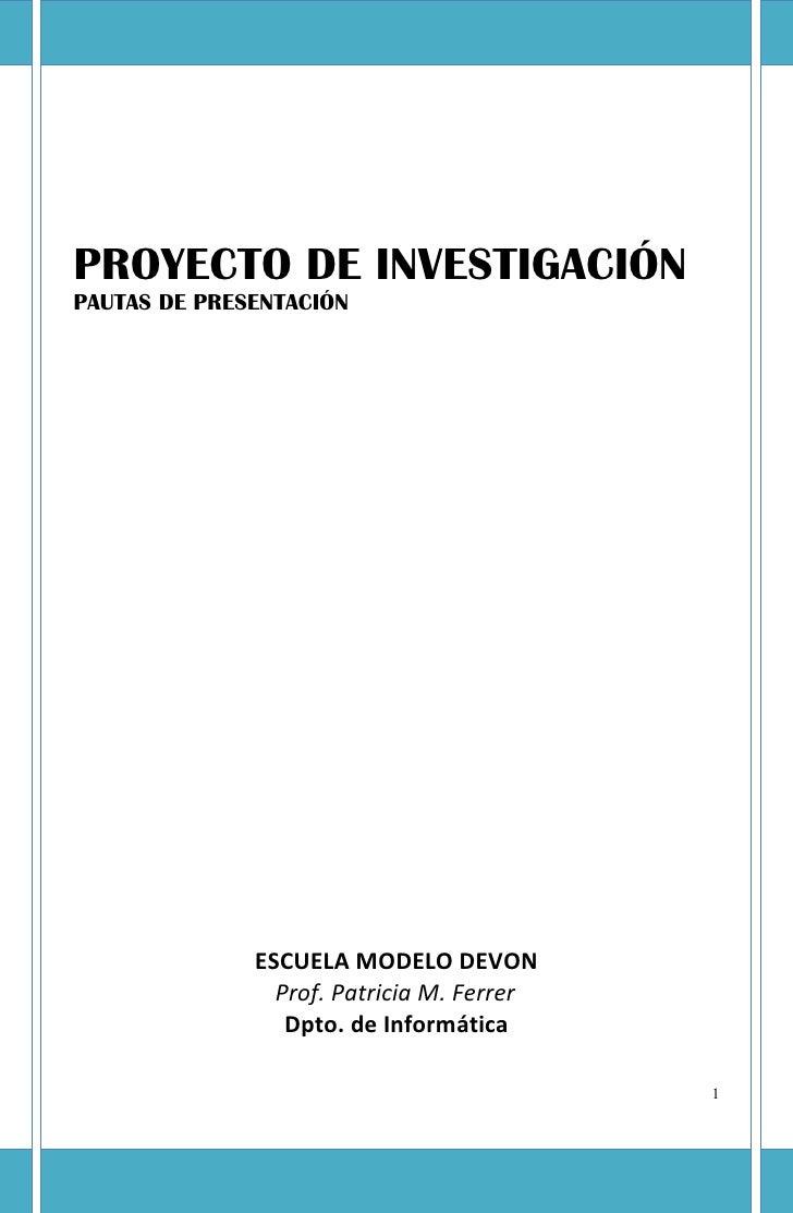 PROYECTO DE INVESTIGACIÓNPAUTAS DE PRESENTACIÓN              ESCUELA MODELO DEVON                Prof. Patricia M. Ferrer ...