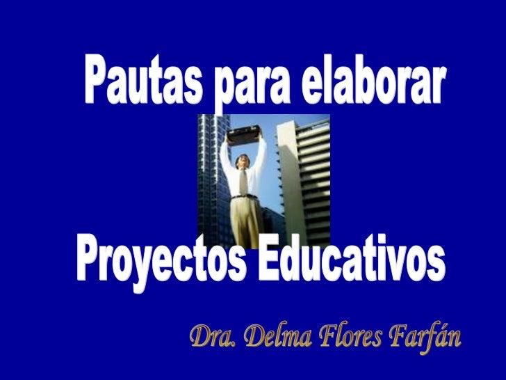 Pautas para elaborar Proyectos Educativos Dra. Delma Flores Farfán