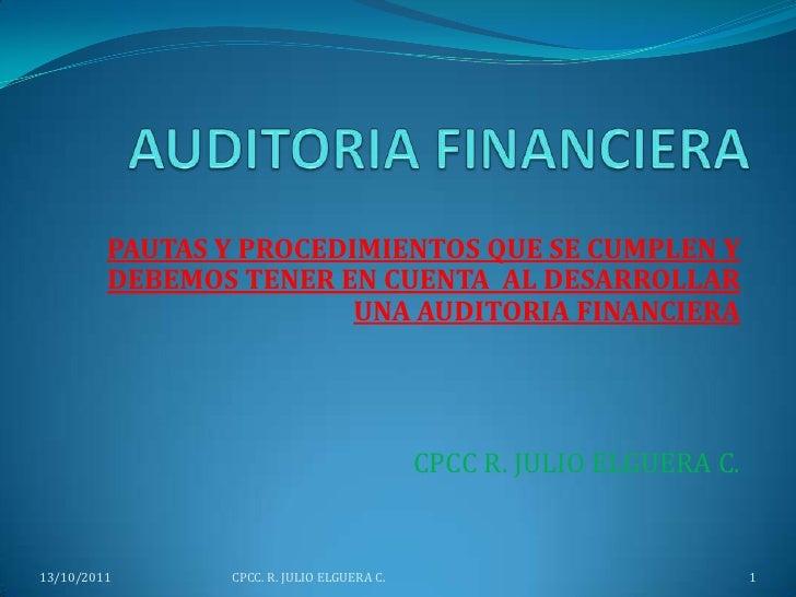 AUDITORIA FINANCIERA<br />PAUTAS Y PROCEDIMIENTOS QUE SE CUMPLEN Y DEBEMOS TENER EN CUENTA  AL DESARROLLAR UNA AUDITORIA F...
