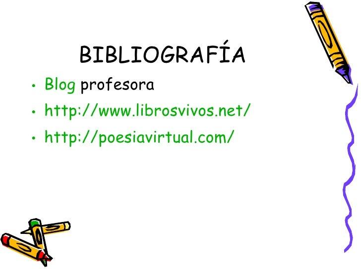 BIBLIOGRAFÍA <ul><li>Blog  profesora </li></ul><ul><li>http://www.librosvivos.net/ </li></ul><ul><li>http ://poesiavirtual...