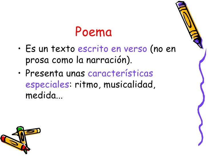 Poema <ul><li>Es un texto  escrito en verso  (no en prosa como la narración). </li></ul><ul><li>Presenta unas  característ...
