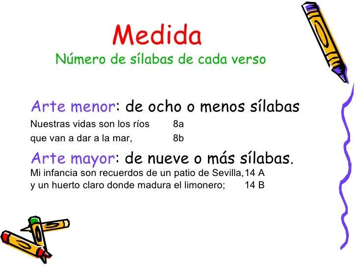 Medida  Número de sílabas de cada verso <ul><li>Arte menor : de ocho o menos sílabas </li></ul><ul><li>Nuestras vidas son ...