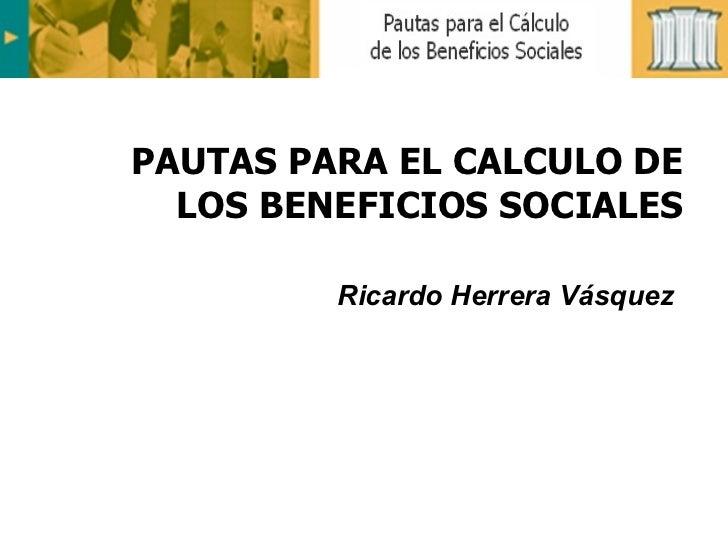 PAUTAS PARA EL CALCULO DE LOS BENEFICIOS SOCIALES Ricardo Herrera Vásquez
