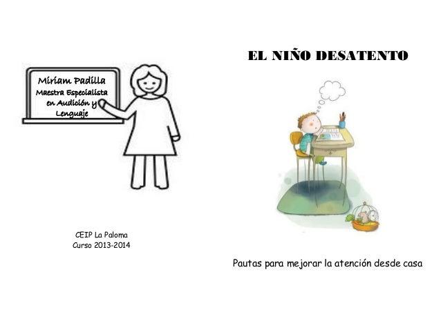 EL NIÑO DESATENTO Pautas para mejorar la atención desde casa CEIP La Paloma Curso 2013-2014 Miriam Padilla Maestra Especia...