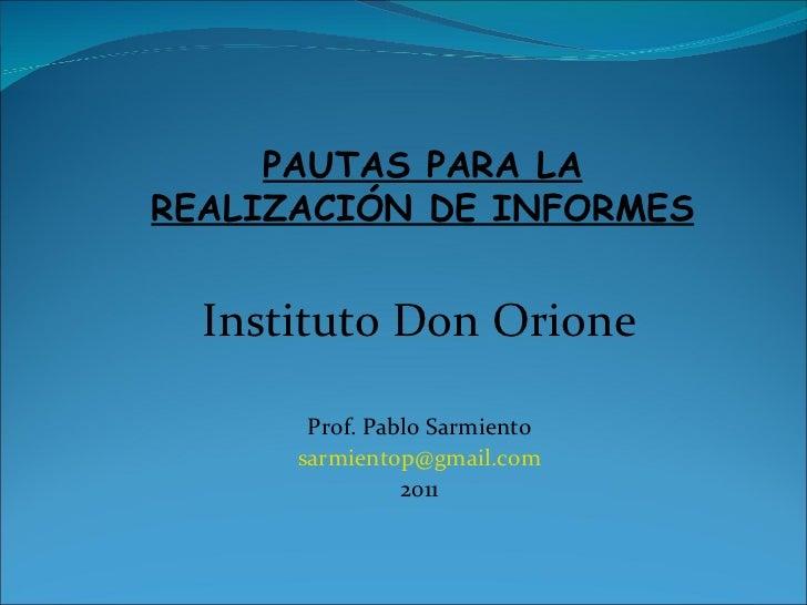 PAUTAS PARA LA REALIZACIÓN DE INFORMES Instituto Don Orione Prof. Pablo Sarmiento [email_address] 2011