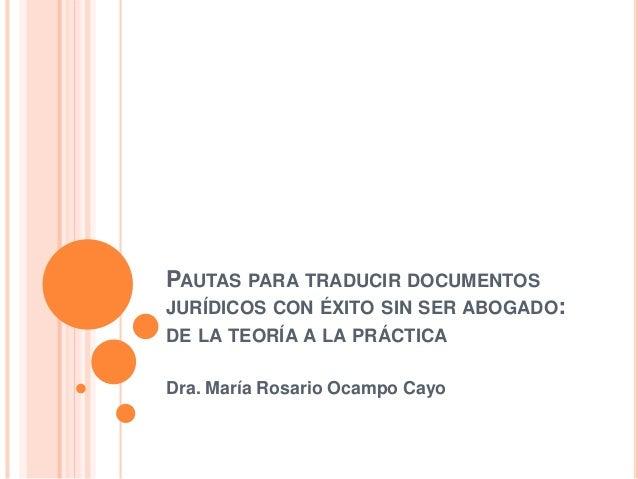 PAUTAS PARA TRADUCIR DOCUMENTOS  JURÍDICOS CON ÉXITO SIN SER ABOGADO:  DE LA TEORÍA A LA PRÁCTICA  Dra. María Rosario Ocam...