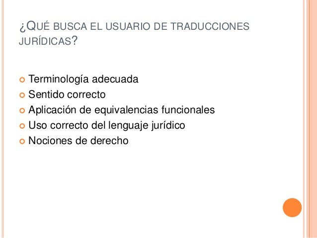 ¿QUÉ BUSCA EL USUARIO DE TRADUCCIONES  JURÍDICAS?   Terminología adecuada   Sentido correcto   Aplicación de equivalenc...