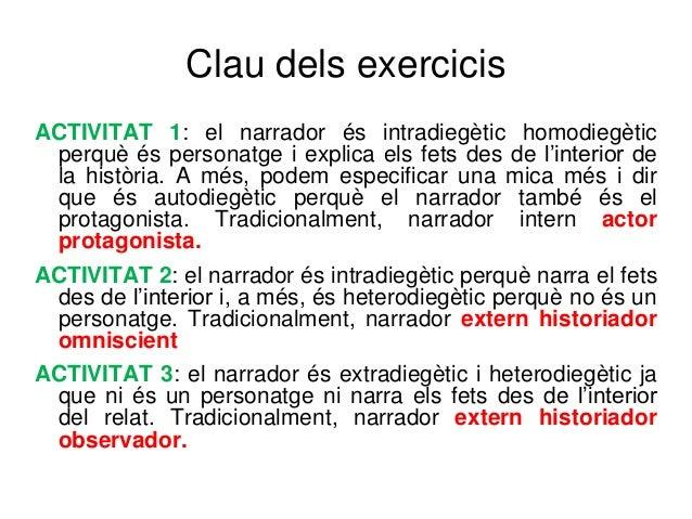 Clau dels exercicis ACTIVITAT 1: el narrador és intradiegètic homodiegètic perquè és personatge i explica els fets des de ...