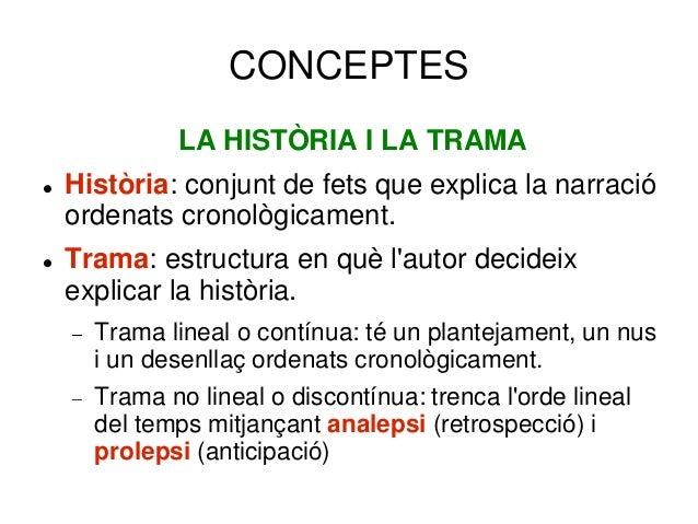 CONCEPTES LA HISTÒRIA I LA TRAMA  Història: conjunt de fets que explica la narració ordenats cronològicament.  Trama: es...