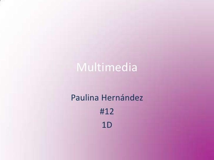 Multimedia<br />Paulina Hernández<br />#12 <br />1D<br />