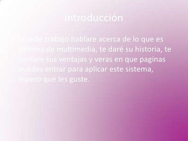 introducción<br />En este trabajo hablare acerca de lo que es sistema de multimedia, te daré su historia, te contare sus v...