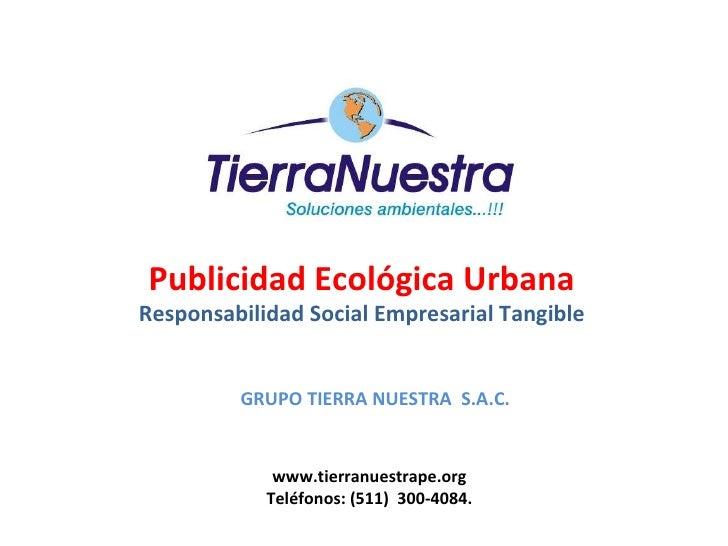 Publicidad Ecológica Urbana Responsabilidad Social Empresarial Tangible www.tierranuestrape.org Teléfonos: (511)  300-4084...
