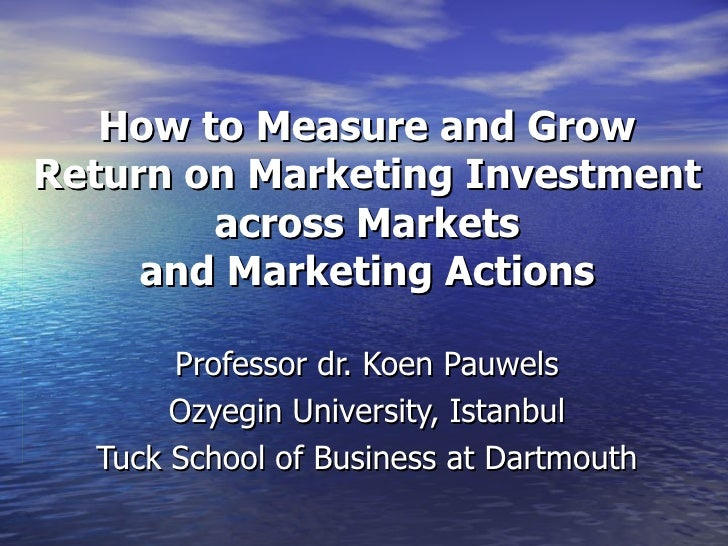 How to Measure and Grow Return on Marketing Investment across Markets and Marketing Actions Professor dr. Koen Pauwels Ozy...