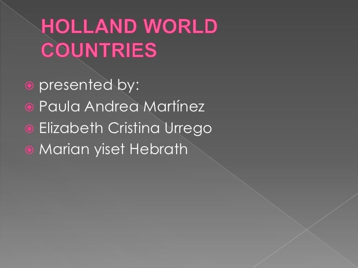 HOLLAND WORLD COUNTRIES<br />presented by:<br />Paula Andrea Martínez<br />Elizabeth Cristina Urrego<br />Marian yiset Heb...
