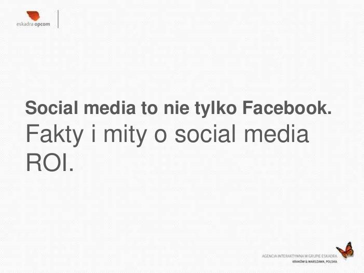 Social media to nie tylko Facebook.Fakty i mity o social mediaROI.